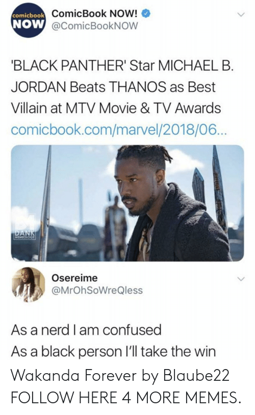 Michael B. Jordan: ComicBook Now!  W @comicBookNOW  comicbook  NOW  BLACK PANTHER' Star MICHAEL B  JORDAN Beats THANOS as Best  Villain at MTV Movie & TV Awards  comicbook.com/marvel/2018/06  MEMEOLOGY  Osereime  @MrOhSoWreQless  As a nerd l am confused  As a black person l'll take the win Wakanda Forever by Blaube22 FOLLOW HERE 4 MORE MEMES.