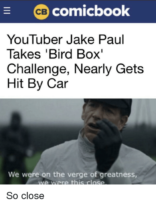 Jake Paul: comicbook  YouTuber Jake Paul  Takes 'Bird Box'  Challenge, Nearly Gets  Hit By Car  We were on the verge of greatness  we were this close So close