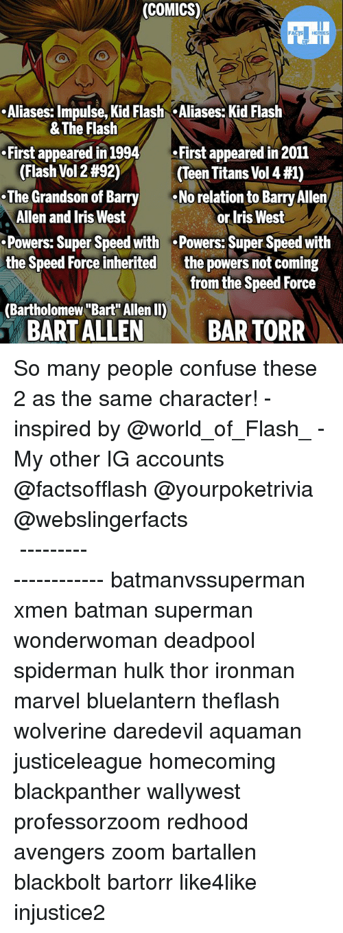 """vols: (COMICS)  .Aliases: Impulse, Kid Flash Aliases: Kid Flash  First appeared in 1994First appeared in 2011  .The Grandson of Barry  Powers: Super Speed with .Powers: Super Speed with  & The Flash  (Flash Vol 2 #92)  (Teen Titans Vol 4 #1)  No relation to Barry Allen  Allen and Iris West  or Iris West  the powers not coming  from the Speed Force  the Speed Force inherited  (Bartholomew """"Bart Allen II)  BART ALLEN  BAR TORR So many people confuse these 2 as the same character! - inspired by @world_of_Flash_ - My other IG accounts @factsofflash @yourpoketrivia @webslingerfacts ⠀⠀⠀⠀⠀⠀⠀⠀⠀⠀⠀⠀⠀⠀⠀⠀⠀⠀⠀⠀⠀⠀⠀⠀⠀⠀⠀⠀⠀⠀⠀⠀⠀⠀⠀⠀ ⠀⠀--------------------- batmanvssuperman xmen batman superman wonderwoman deadpool spiderman hulk thor ironman marvel bluelantern theflash wolverine daredevil aquaman justiceleague homecoming blackpanther wallywest professorzoom redhood avengers zoom bartallen blackbolt bartorr like4like injustice2"""