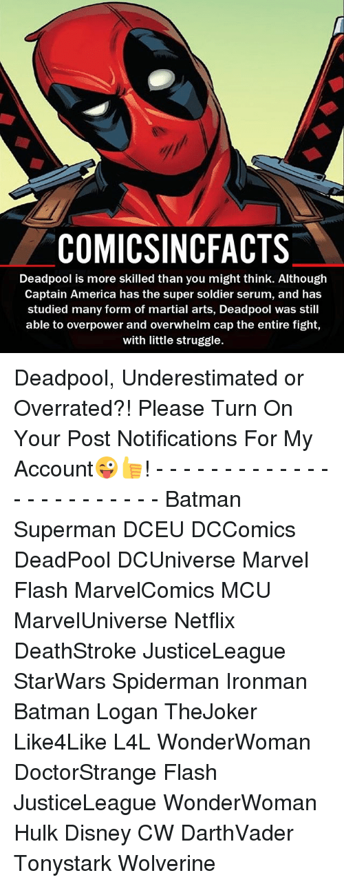 America, Batman, and Disney: COMICSINCFACTS  Deadpool is more skilled than you might think. Although  Captain America has the super soldier serum, and has  studied many form of martial arts, Deadpool was still  able to overpower and overwhelm cap the entire fight,  with little struggle. Deadpool, Underestimated or Overrated?! Please Turn On Your Post Notifications For My Account😜👍! - - - - - - - - - - - - - - - - - - - - - - - - Batman Superman DCEU DCComics DeadPool DCUniverse Marvel Flash MarvelComics MCU MarvelUniverse Netflix DeathStroke JusticeLeague StarWars Spiderman Ironman Batman Logan TheJoker Like4Like L4L WonderWoman DoctorStrange Flash JusticeLeague WonderWoman Hulk Disney CW DarthVader Tonystark Wolverine