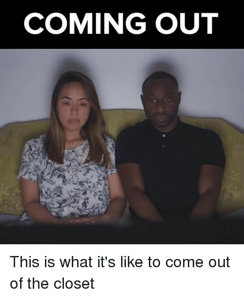 Memes, 🤖, and What: COMING OUT This is what it's like to come out of the closet