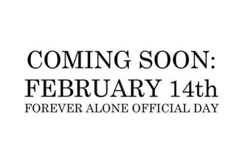 coming soon: COMING SOON:  FEBRUARY 14th  FOREVER ALONE OFFICIAL DAY