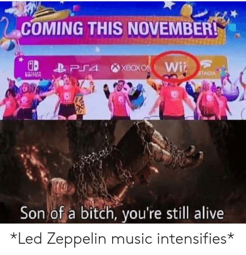Alive, Bitch, and Led Zeppelin: COMING THIS NOVEMBER!  XBOXO Wi  PS4  STADIA  HRAVA  Son of a bitch, you're still alive *Led Zeppelin music intensifies*