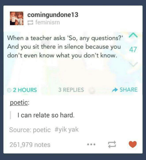 "any questions: comingundone13  2 feminisrn  When a teacher asks 'So, any questions?""  And you sit there in silence because you  don't even know what you don't know.  47  SHARE  3 REPLIES  O2 HOURS  poetic:  I can relate so hard.  Source: poetic #yik yak  261,979 notes"