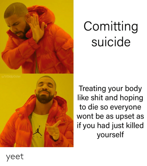 Shit, Suicide, and You: Comitting  suicide  u/VOidp0ster  Treating your body  like shit and hoping  to die so everyone  wont be as upset as  if you had just killed  yourself yeet