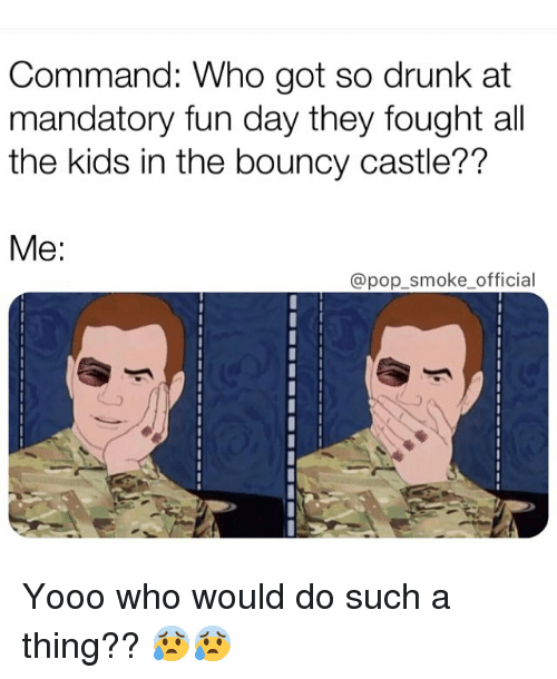 Drunk, Memes, and Pop: Command: Who got so drunk at  mandatory fun day they fought all  the kids in the bouncy castle??  Me:  @pop_smoke official Yooo who would do such a thing?? 😰😰