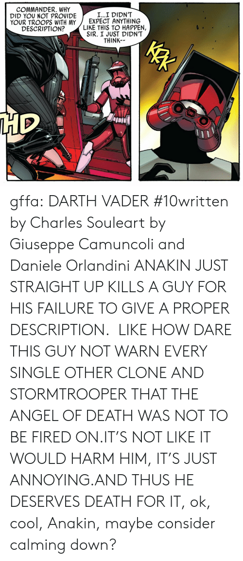 Stormtrooper: COMMANDER. WHY  DID YOU NOT PROVIDE  YOUR TROOPS WITH MY  DESCRIPTION?  L...I DIDN'T  EXPECT ANYTHING  LIKE THIS TO HAPPEN,  SIR. I JUST DIDN'T  THINK gffa:  DARTH VADER #10written by Charles Souleart by Giuseppe Camuncoli and Daniele Orlandini   ANAKIN JUST STRAIGHT UP KILLS A GUY FOR HIS FAILURE TO GIVE A PROPER DESCRIPTION.  LIKE HOW DARE THIS GUY NOT WARN EVERY SINGLE OTHER CLONE AND STORMTROOPER THAT THE ANGEL OF DEATH WAS NOT TO BE FIRED ON.IT'S NOT LIKE IT WOULD HARM HIM, IT'S JUST ANNOYING.AND THUS HE DESERVES DEATH FOR IT, ok, cool, Anakin, maybe consider calming down?