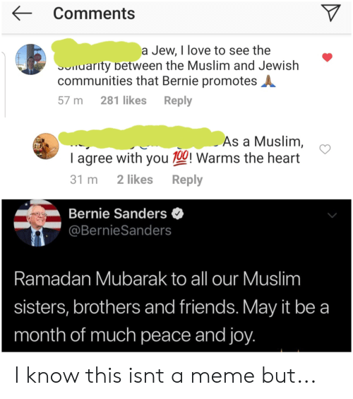 Bernie Sanders, Friends, and Love: Comment  a Jew, I love to see the  TOP  iuarity Detween the Muslim and Jewish  communities that Bernie promotes  57 m 281 likes Reply  As a Muslim  I agree with you 100! Warms the heart  31 m 2 likes Reply  Bernie Sanders<  @BernieSanders  Ramadan Mubarak to all our Muslim  sisters, brothers and friends. May it be a  month of much peace and joy I know this isnt a meme but...