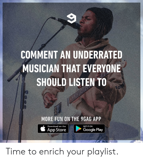 Everyone Should: COMMENT AN UNDERRATED  MUSICIAN THAT EVERYONE  SHOULD LISTEN TO  MORE FUN ON THE 9GAG APP  Download on the  GET IT ON  App Store  Google Play Time to enrich your playlist.