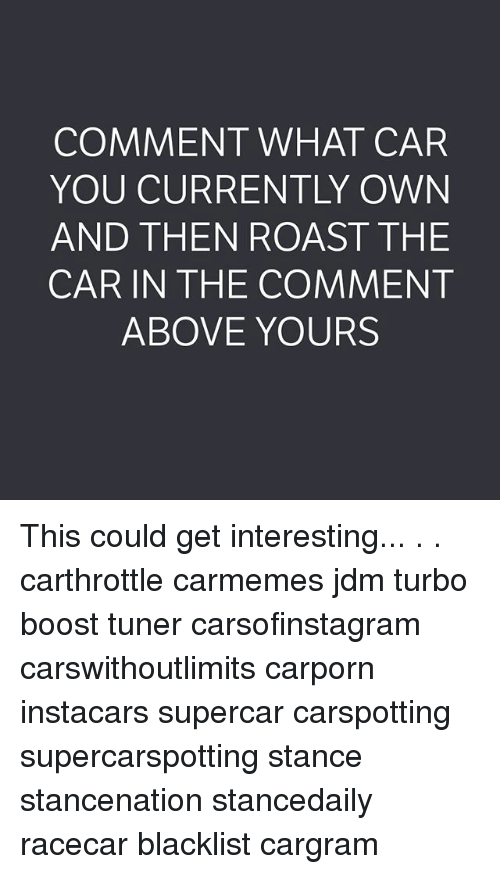 Roastes: COMMENT WHAT CAR  YOU CURRENTLY OWN  AND THEN ROAST THE  CAR IN THE COMMENT  ABOVE YOURS This could get interesting... . . carthrottle carmemes jdm turbo boost tuner carsofinstagram carswithoutlimits carporn instacars supercar carspotting supercarspotting stance stancenation stancedaily racecar blacklist cargram