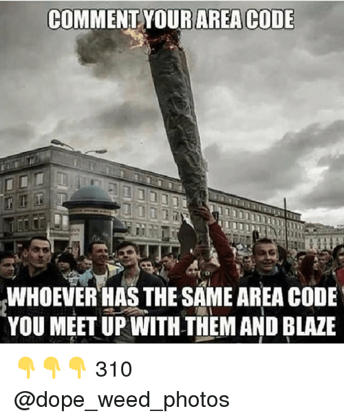 Blaze: COMMENT YOURAR  WHOEVER HAS THE SAME AREA CODE  YOU MEET UP WITH THEM AND BLAZE 👇👇👇 310 @dope_weed_photos
