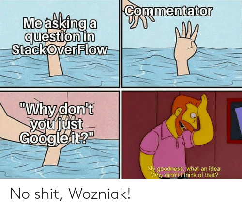 "Asking, Idea, and Stackoverflow: Commentator  Me asking a  question in  StackOverFlow  ""Why don't  youjust  Googleit?""  My goodness, what an idea.  Why didn't I think of that? No shit, Wozniak!"