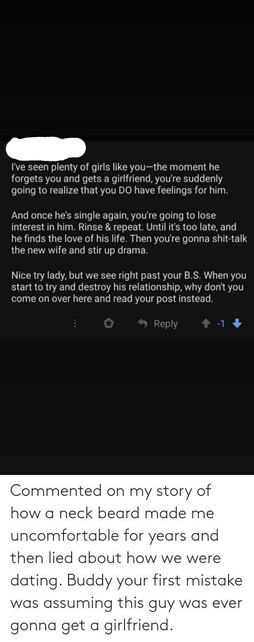 and then: Commented on my story of how a neck beard made me uncomfortable for years and then lied about how we were dating. Buddy your first mistake was assuming this guy was ever gonna get a girlfriend.