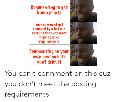 Delet It: Commenting to get  kama points  Your comment get  removed by a bot cuz  account does not meet  their posting  requirements  Commenting on your  own post so bots  can't delet it You can't connment on this cuz you don't meet the posting requirements