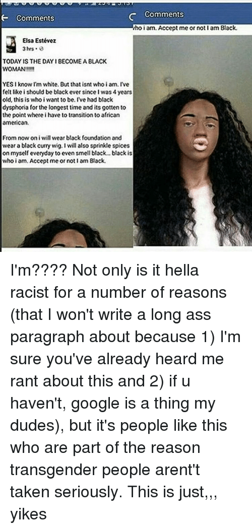 Memes, 🤖, and Yes: Comments  Comments  ihoiam. Accept me or not I am Black.  Elsa Estévez  3 hrs  TODA IS THE DAY IBECOMEA BLACK  WOMAN!!!!!  YES I know I'm white. But that isnt who i am. Ive  felt like i should be blackever sinceIwas 4 years  old, this is who i want to be. I've had black  dysphoria for the longest time and its gotten to  the point where i have to transition to african  american.  From now on i will wear black foundation and  wear a black curry wig. I will also sprinkle spices  on myself everyday to even smell black... black is  who i am, Accept me or not I am Black. I'm???? Not only is it hella racist for a number of reasons (that I won't write a long ass paragraph about because 1) I'm sure you've already heard me rant about this and 2) if u haven't, google is a thing my dudes), but it's people like this who are part of the reason transgender people arent't taken seriously. This is just,,, yikes