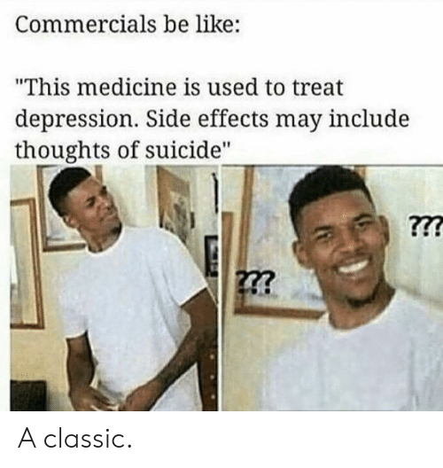 "Be Like, Depression, and Suicide: Commercials be like:  ""This medicine is used to treat  depression. Side effects may include  thoughts of suicide"" A classic."