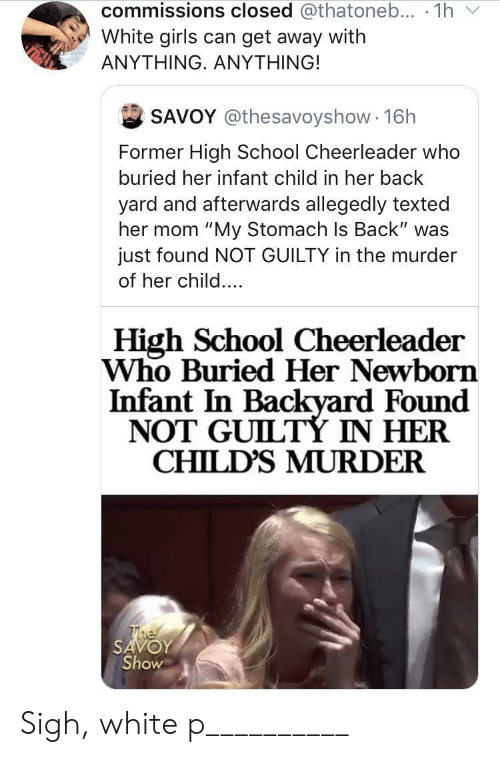 "girls can: commissions closed @thatoneb... 1h  White girls can get away with  ΑΝΥΤHING. ΑNYΤHING!  SAVOY @thesavoyshow 16h  Former High School Cheerleader who  buried her infant child in her back  yard and afterwards allegedly texted  her mom ""My Stomach Is Back"" was  just found NOT GUILTY in the murder  of her child....  High School Cheerleader  Who Buried Her Newborn  Infant In Backyard Found  NOT GUILTÝ IN HER  CHILD'S MURDER  The  SAVOY  Show Sigh, white p__________"