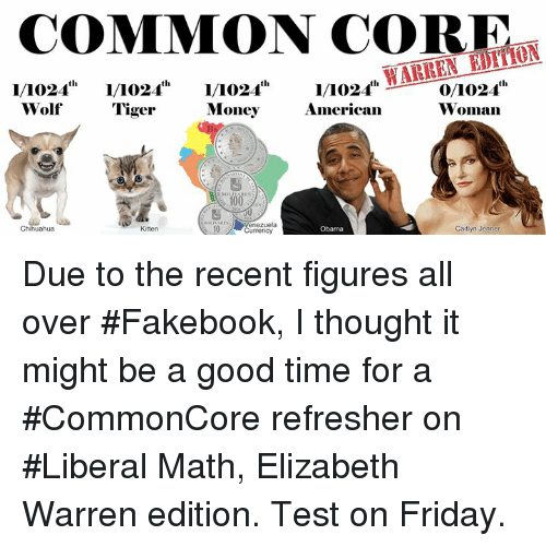 """Caitlyn Jenner, Chihuahua, and Elizabeth Warren: COMMON CORE  1/1024""""""""1/0241/1024""""  WolfTiger  Mo2,f WARREN EUHON  American  0/1024h  Woman  Money  Chihuahua  Kitten  10  nezuela  urrency  Obama  Caitlyn Jenner Due to the recent figures all over #Fakebook, I thought it might be a good time for a #CommonCore refresher on #Liberal Math, Elizabeth Warren edition.  Test on Friday."""