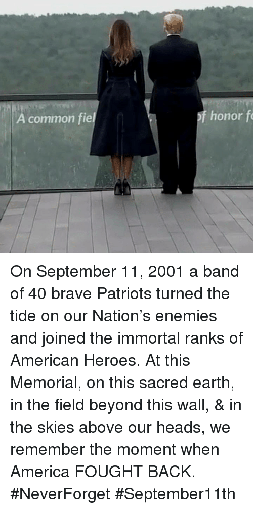 Neverforget: common fiel  of honor f On September 11, 2001 a band of 40 brave Patriots turned the tide on our Nation's enemies and joined the immortal ranks of American Heroes. At this Memorial, on this sacred earth, in the field beyond this wall, & in the skies above our heads, we remember the moment when America FOUGHT BACK. #NeverForget #September11th