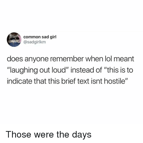 "Lol, Common, and Girl: common sad girl  @sadgirlkm  does anyone remember when lol meant  ""laughing out loud"" instead of ""this is to  indicate that this brief text isnt hostile"" Those were the days"