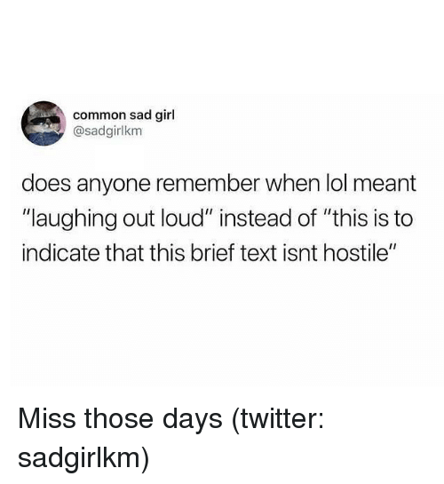 "Lol, Twitter, and Common: common sad girl  @sadgirlkm  does anyone remember when lol meant  ""laughing out loud"" instead of ""this is to  indicate that this brief text isnt hostile"" Miss those days (twitter: sadgirlkm)"