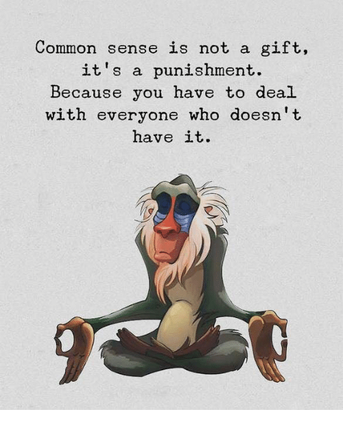 Common, Common Sense, and Who: Common sense is not a gift,  it's a punishment.  Because you have to deal  with everyone who doesn't  have it.