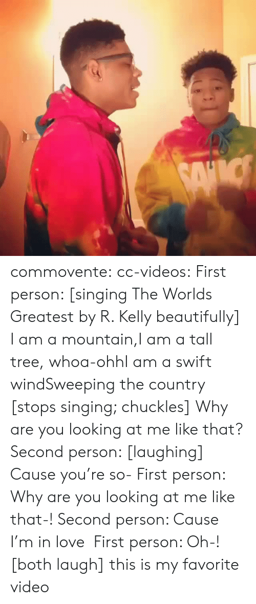 Why Are You Looking At Me: commovente:  cc-videos:  First person: [singing The Worlds Greatest by R. Kelly beautifully] I am a mountain,I am a tall tree, whoa-ohhI am a swift windSweeping the country [stops singing; chuckles] Why are you looking at me like that? Second person: [laughing] Cause you're so- First person: Why are you looking at me like that-! Second person: Cause I'm in love First person: Oh-! [both laugh]  this is my favorite video