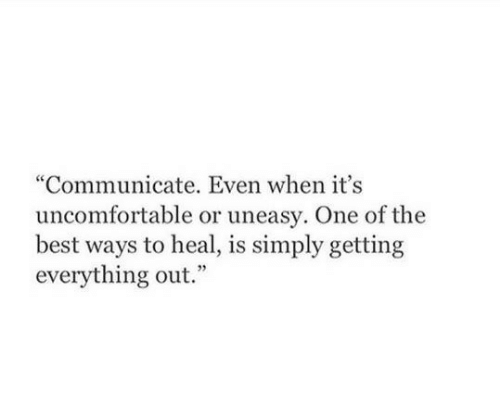 """Communicate: """"Communicate. Even when it's  uncomfortable or uneasy. One of the  best ways to heal, is simply getting  everything out."""""""
