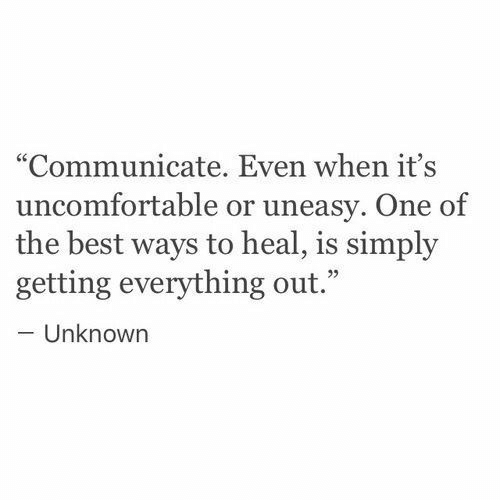 """Communicate: """"Communicate. Even when it's  uncomfortable or uneasy. One of  the best ways to heal, is simply  getting everything out.""""  -Unknown  95"""