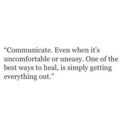 "uncomfortable: ""Communicate. Even when it's  uncomfortable or uneasy. One of the  best ways to heal, is simply getting  everything out."""
