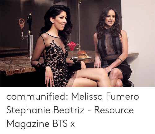Resource: communified: Melissa Fumero  Stephanie Beatriz - Resource Magazine BTS x