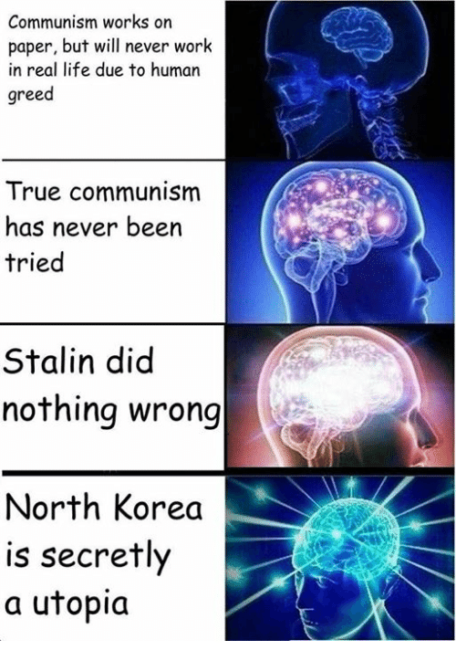Life, North Korea, and True: Communism works on  paper, but will never work  in real life due to human  greed  True communism  has never been  tried  Stalin did  nothing wrong  North Korea  is secretly  a utopia