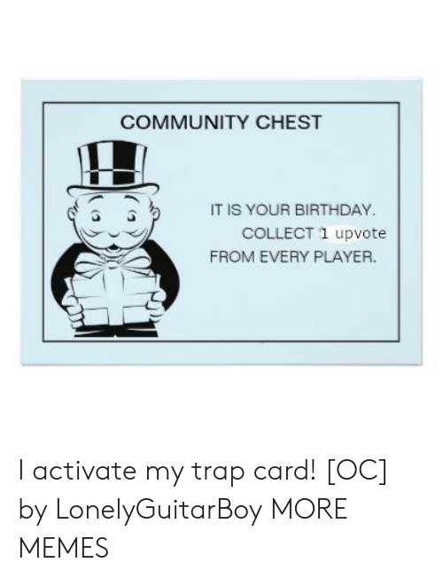 Activate: COMMUNITY CHEST  IT IS YOUR BIRTHDAY  COLLECT 1 upvote  FROM EVERY PLAYER. I activate my trap card! [OC] by LonelyGuitarBoy MORE MEMES