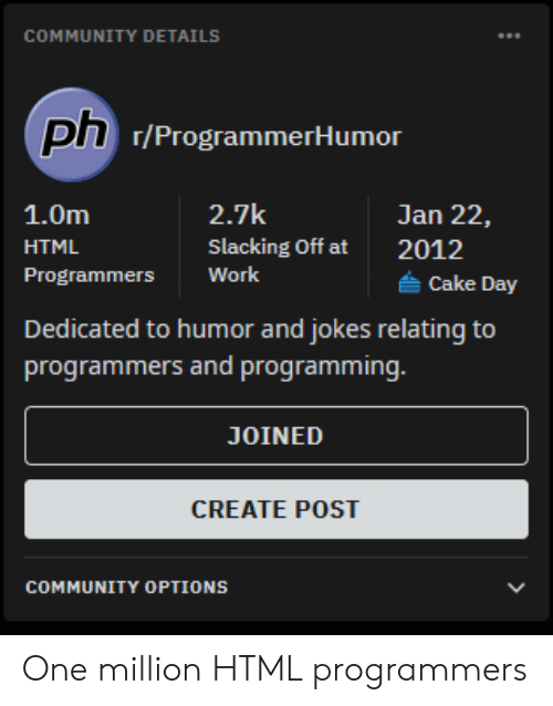 details: COMMUNITY DETAILS  ph 7/ProgrammerHumor  2.7k  1.0m  Jan 22,  Slacking Off at  HTML  2012  Work  Programmers  Cake Day  Dedicated to humor and jokes relating to  programmers and programming.  JOINED  CREATE POST  COMMUNITY OPTIONS One million HTML programmers
