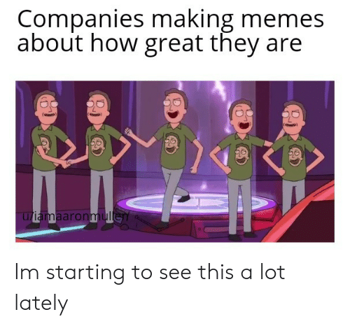 Memes, How, and They: Companies making memes  about how great they are  u/iamaaronmullen Im starting to see this a lot lately