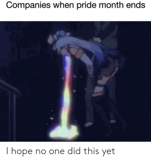 pride month: Companies when pride month ends I hope no one did this yet