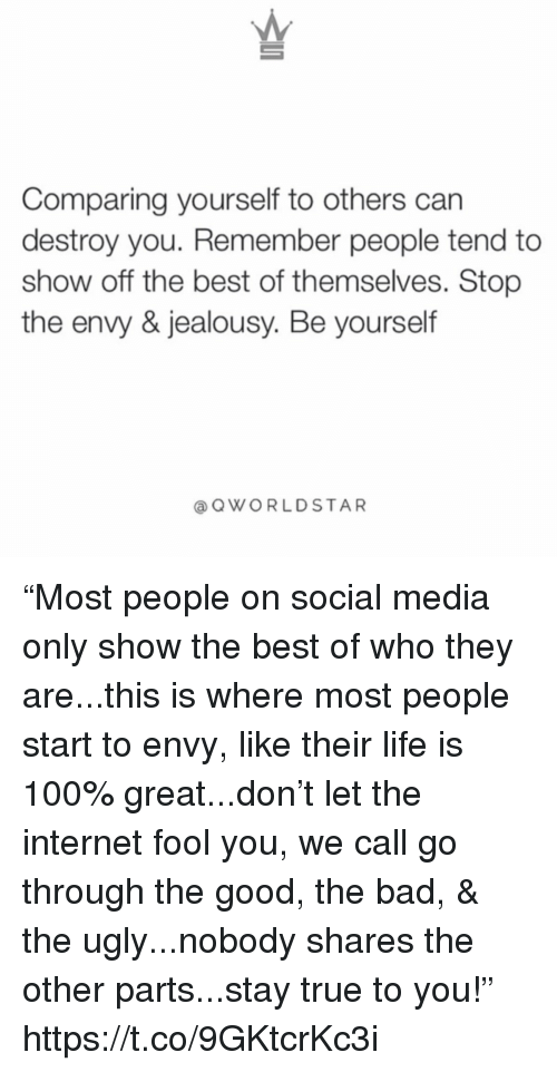 "Anaconda, Bad, and Internet: Comparing yourself to others can  destroy you. Remember people tend to  show off the best of themselves. Stop  the envy & jealousy. Be yourself  @QWORLDSTAR ""Most people on social media only show the best of who they are...this is where most people start to envy, like their life is 100% great...don't let the internet fool you, we call go through the good, the bad, & the ugly...nobody shares the other parts...stay true to you!"" https://t.co/9GKtcrKc3i"