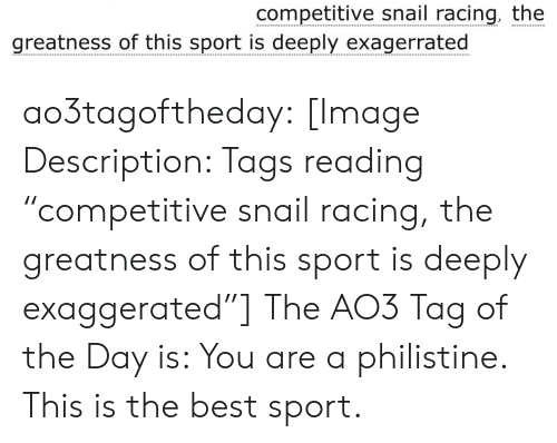 "Competitive: competitive snail racing, the  greatness of this sport is deeply exagerrated ao3tagoftheday:  [Image Description: Tags reading ""competitive snail racing, the greatness of this sport is deeply exaggerated""]  The AO3 Tag of the Day is: You are a philistine. This is the best sport."