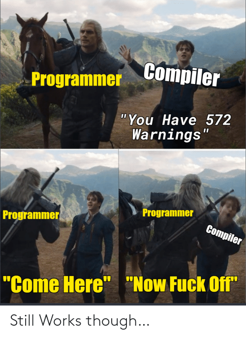 "Come Here Now: Compiler  Programmer  ""You Have 572  Warnings""  Programmer  Programmer  Compiler  ""Come Here"" ""Now Fuck Off"" Still Works though…"