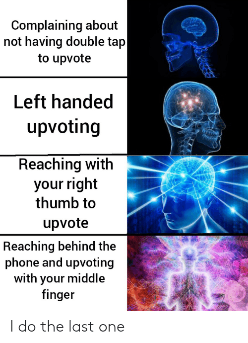 middle finger: Complaining about  not having double tap  to upvote  Left handed  upvoting  Reaching with  your right  thumb to  upvote  Reaching behind the  phone and upvoting  with your middle  finger I do the last one