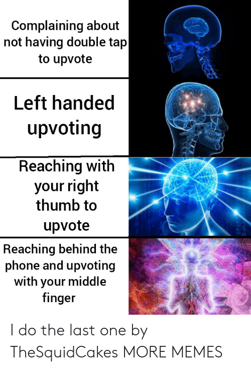 Your Right: Complaining about  not having double tap  to upvote  Left handed  upvoting  Reaching with  your right  thumb to  upvote  Reaching behind the  phone and upvoting  with your middle  finger I do the last one by TheSquidCakes MORE MEMES
