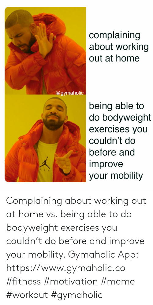 working: Complaining about working out at home vs. being able to do bodyweight exercises you couldn't do before and improve your mobility.  Gymaholic App: https://www.gymaholic.co  #fitness #motivation #meme #workout #gymaholic
