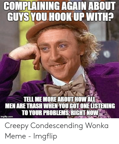 Creepy Condescending: COMPLAINING AGAIN ABOUT  GUYS YOUHOOK UP WITH?  TELL ME MOREABOUT HOW ALL  MEN ARE TRASHWHEN YOU GOT ONE LISTENING  TO YOUR PROBLEMS RIGHT NOW  imgflip.com Creepy Condescending Wonka Meme - Imgflip