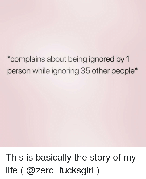 the story of my life: *complains about being ignored by 1  person while ignoring 35 other people* This is basically the story of my life ( @zero_fucksgirl )