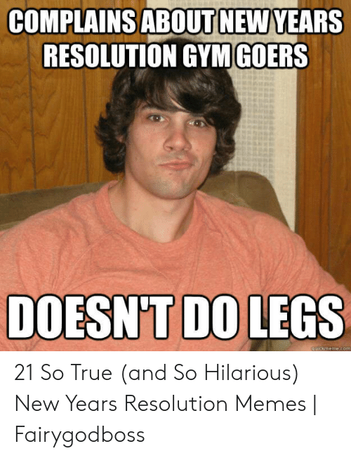 Resolution Memes: COMPLAINS ABOUT NEW YEARS  RESOLUTION GYMGOERS  DOESN'T DO LEGS  uickmeme.com 21 So True (and So Hilarious) New Years Resolution Memes | Fairygodboss