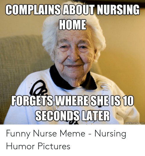 COMPLAINSABOUT NURSING HOME FORGETS WHERESHEIS10 SECONDS LATER