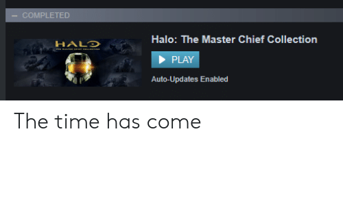 Halo, Time, and Master Chief: COMPLETED  Halo: The Master Chief Collection  HALD  PLAY  Auto-Updates En abled The time has come