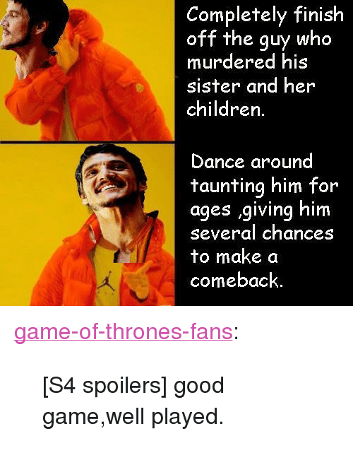 """Children, Game of Thrones, and Tumblr: Completely finish  off the guy who  murdered his  sister and her  children  Dance around  taunting him for  ages giving him  several chances  to make a  comeback. <p><a href=""""http://game-of-thrones-fans.tumblr.com/post/172624336648/s4-spoilers-good-gamewell-played"""" class=""""tumblr_blog"""">game-of-thrones-fans</a>:</p>  <blockquote><p>[S4 spoilers] good game,well played.</p></blockquote>"""