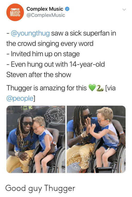 Complex, Music, and Saw: Complex Music  MUSIC@ComplexMusic  COMPLEX  @youngthug saw a sick superfan in  the crowd singing every word  - Invited him up on stage  - Even hung out with 14-year-old  Steven after the show  Thugger is amazing for this  [via  @people]  Feople  BCLUSINE  ICLUEIE  ICORIVA  Feci  WAVEB Good guy Thugger