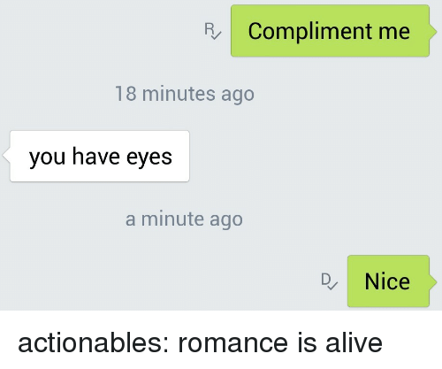 compliment me: Compliment me  18 minutes ago  you have eyes  a minute ago  Nice actionables:  romance is alive
